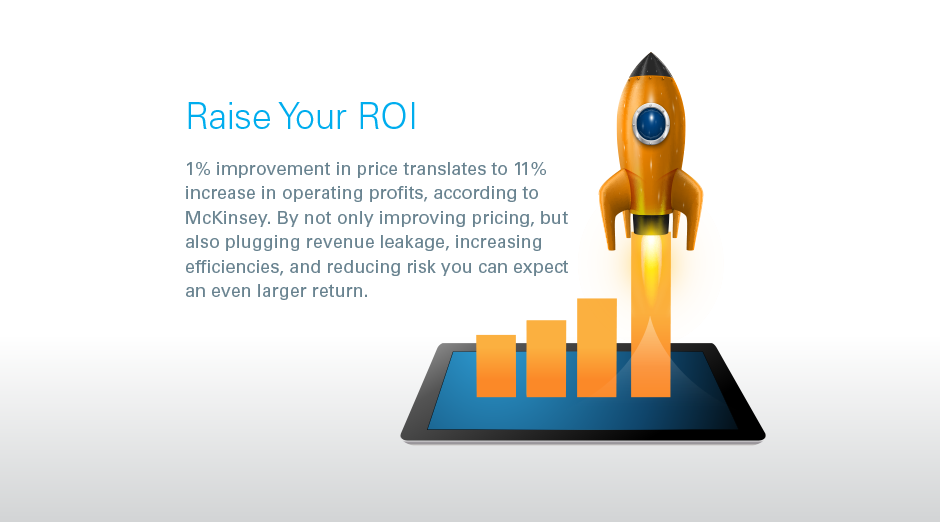 Raise Your ROI 1% improvement in price translates to 11% increase in operating profits, according to McKinsey. By not only improving pricing, but also plugging revenue leakage, increasing efficiencies, and reducing risk you can expect an even larger return.